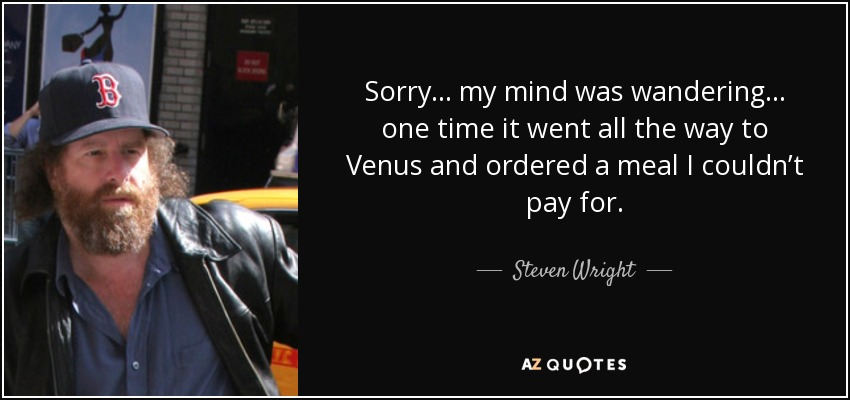 Sorry... my mind was wandering... one time it went all the way to Venus and ordered a meal I couldn't pay for. - Steven Wright