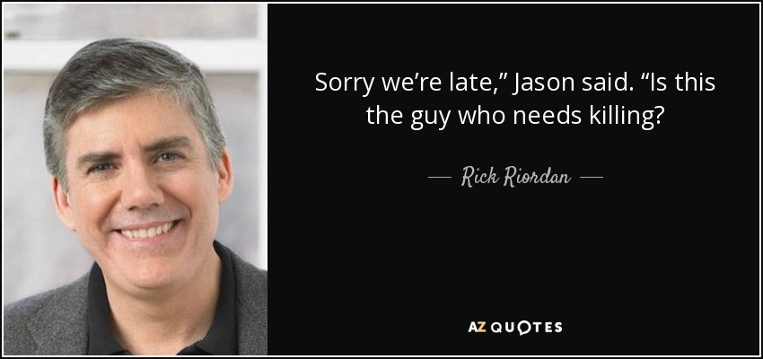"Sorry we're late,"" Jason said. ""Is this the guy who needs killing? - Rick Riordan"