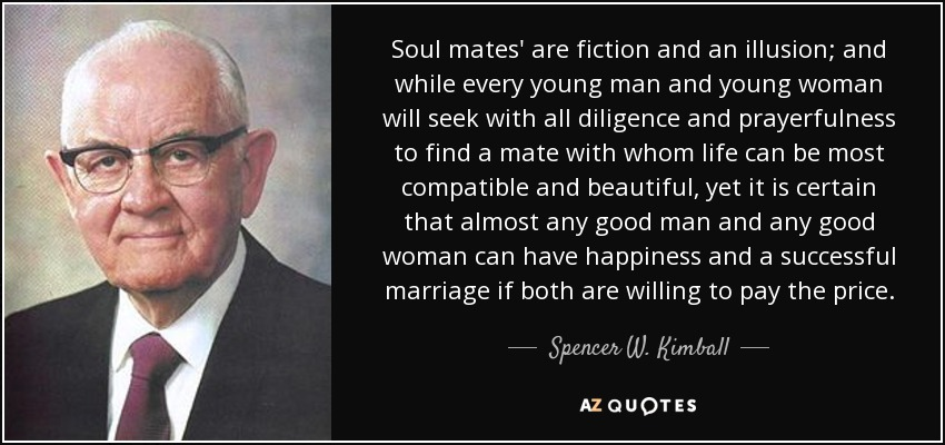 Soul mates' are fiction and an illusion; and while every young man and young woman will seek with all diligence and prayerfulness to find a mate with whom life can be most compatible and beautiful, yet it is certain that almost any good man and any good woman can have happiness and a successful marriage if both are willing to pay the price. - Spencer W. Kimball
