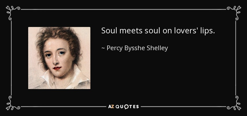 Soul meets soul on lovers' lips. - Percy Bysshe Shelley