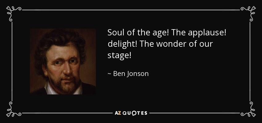 Soul of the age! The applause! delight! The wonder of our stage! - Ben Jonson