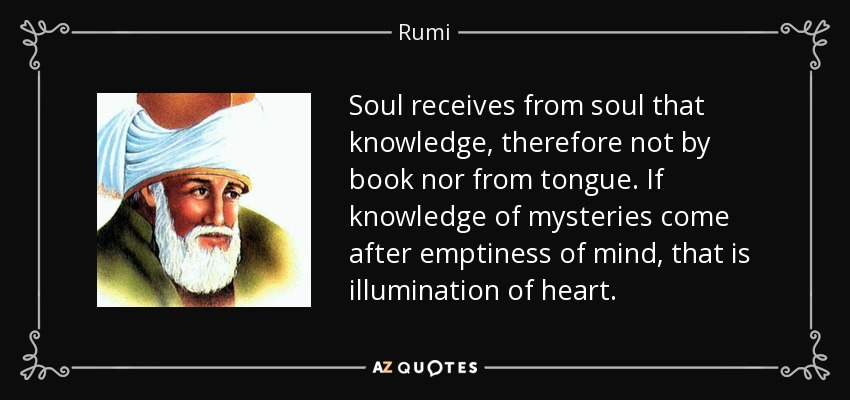 Soul receives from soul that knowledge, therefore not by book nor from tongue. If knowledge of mysteries come after emptiness of mind, that is illumination of heart. - Rumi