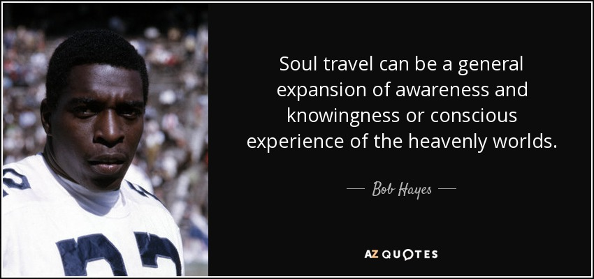 Soul travel can be a general expansion of awareness and knowingness or conscious experience of the heavenly worlds. - Bob Hayes