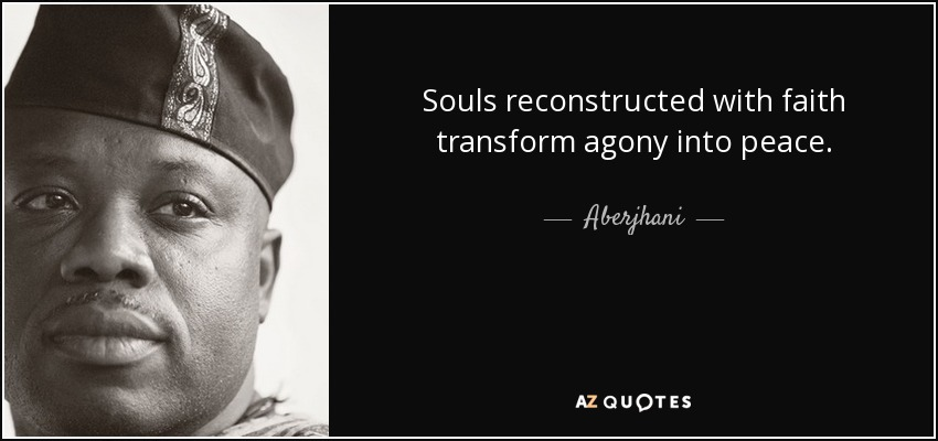 Souls reconstructed with faith transform agony into peace. - Aberjhani