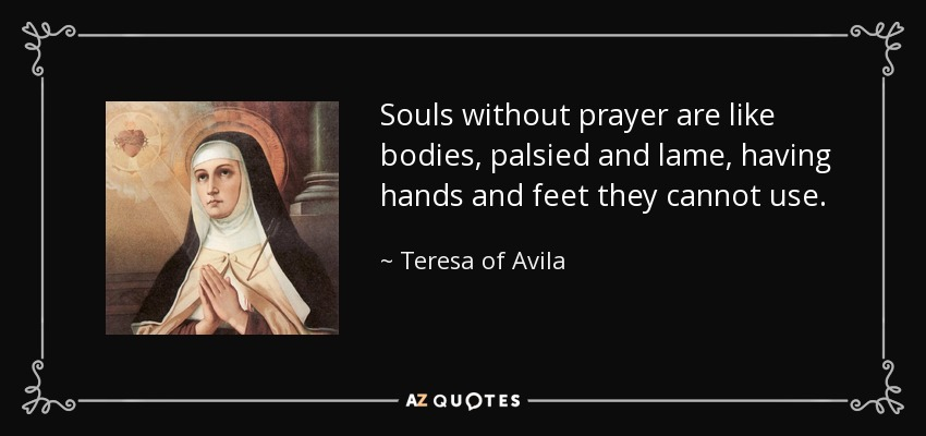 Souls without prayer are like bodies, palsied and lame, having hands and feet they cannot use. - Teresa of Avila