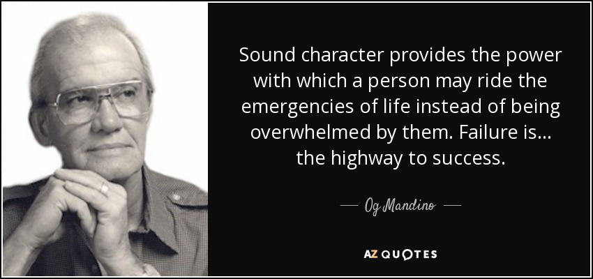 Sound character provides the power with which a person may ride the emergencies of life instead of being overwhelmed by them. Failure is... the highway to success. - Og Mandino