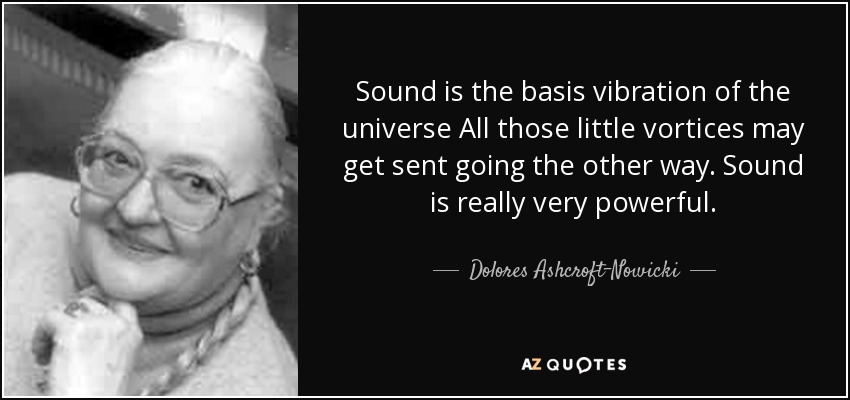 Sound is the basis vibration of the universe All those little vortices may get sent going the other way. Sound is really very powerful. - Dolores Ashcroft-Nowicki