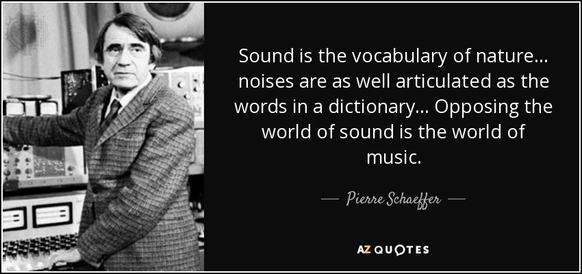 Sound is the vocabulary of nature... noises are as well articulated as the words in a dictionary... Opposing the world of sound is the world of music. - Pierre Schaeffer