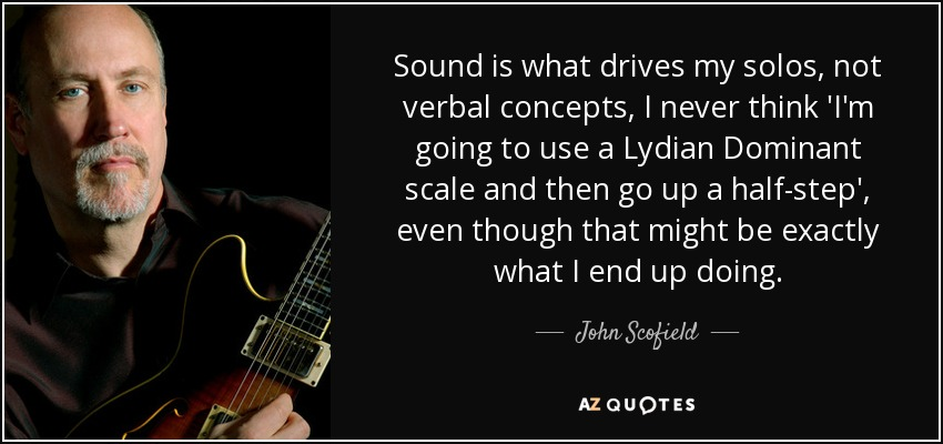 Sound is what drives my solos, not verbal concepts, I never think 'I'm going to use a Lydian Dominant scale and then go up a half-step', even though that might be exactly what I end up doing. - John Scofield
