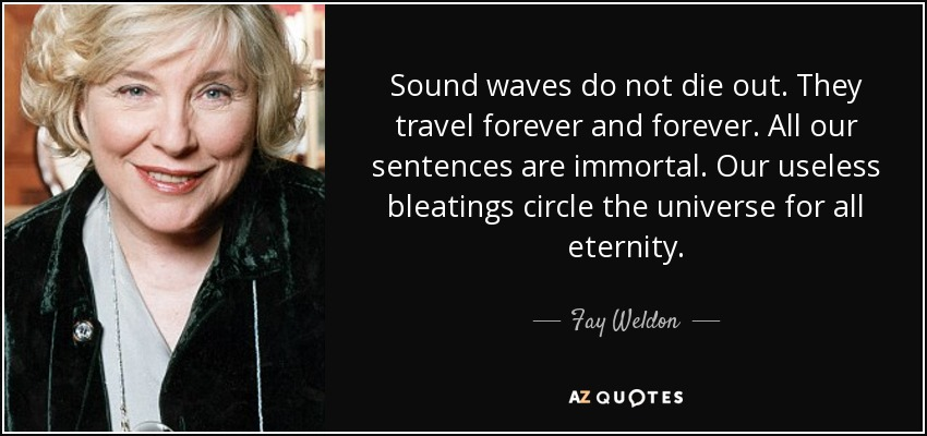 Sound waves do not die out. They travel forever and forever. All our sentences are immortal. Our useless bleatings circle the universe for all eternity. - Fay Weldon