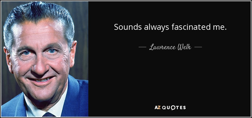 Sounds always fascinated me. - Lawrence Welk