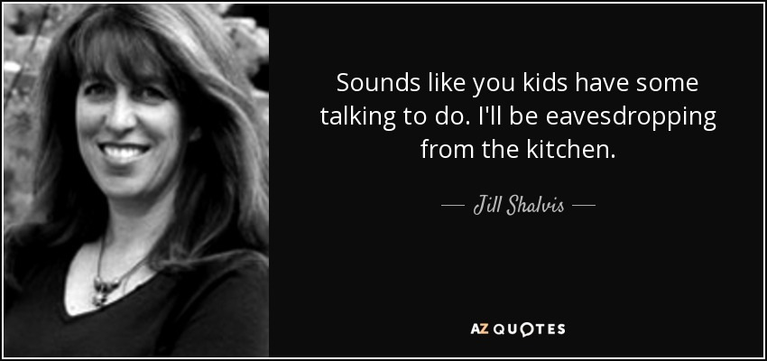Sounds like you kids have some talking to do. I'll be eavesdropping from the kitchen. - Jill Shalvis