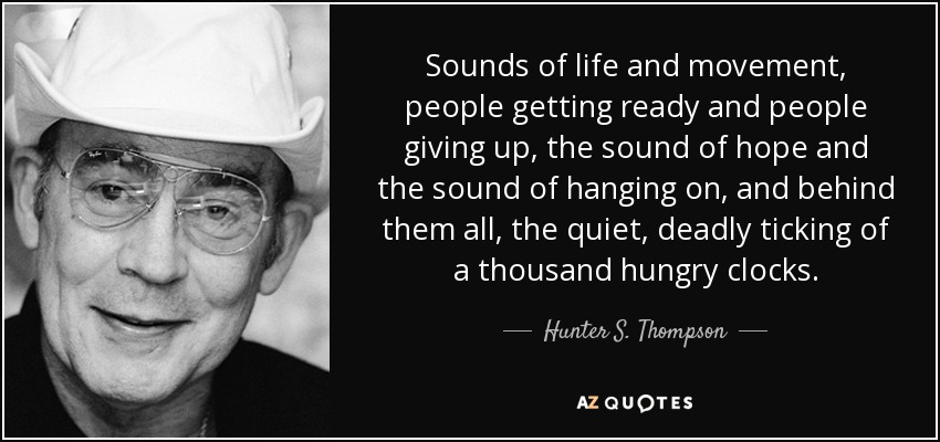 sounds of life and movement, people getting ready and people giving up, the sound of hope and the sound of hanging on, and behind them all, the quiet, deadly ticking of a thousand hungry clocks... - Hunter S. Thompson