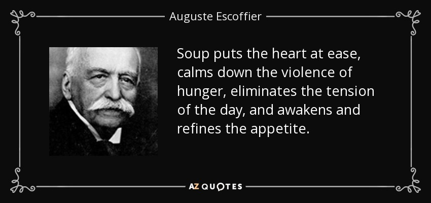 Soup puts the heart at ease, calms down the violence of hunger, eliminates the tension of the day, and awakens and refines the appetite. - Auguste Escoffier