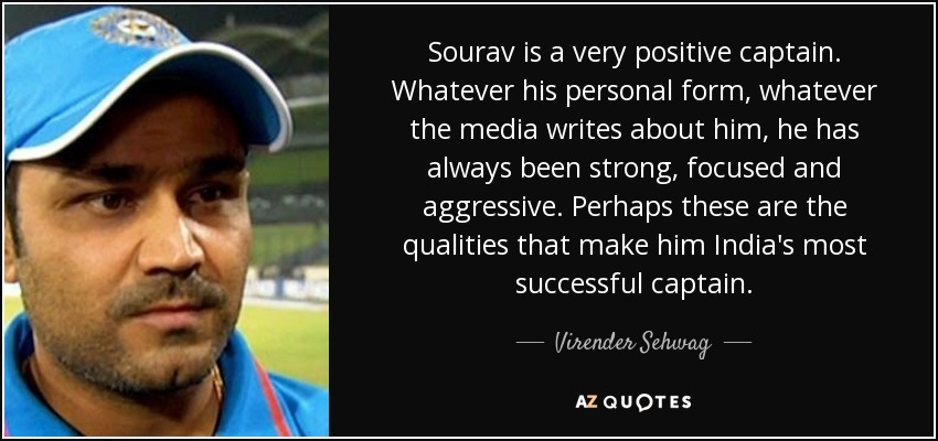 Sourav is a very positive captain. Whatever his personal form, whatever the media writes about him, he has always been strong, focused and aggressive. Perhaps these are the qualities that make him India's most successful captain. - Virender Sehwag
