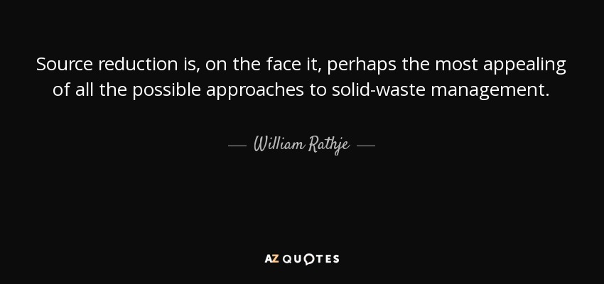 Source reduction is, on the face it, perhaps the most appealing of all the possible approaches to solid-waste management. - William Rathje