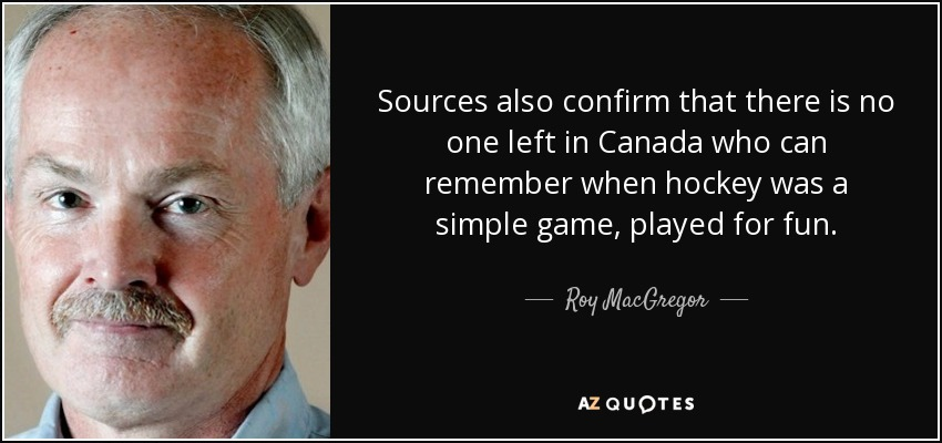 Sources also confirm that there is no one left in Canada who can remember when hockey was a simple game, played for fun. - Roy MacGregor