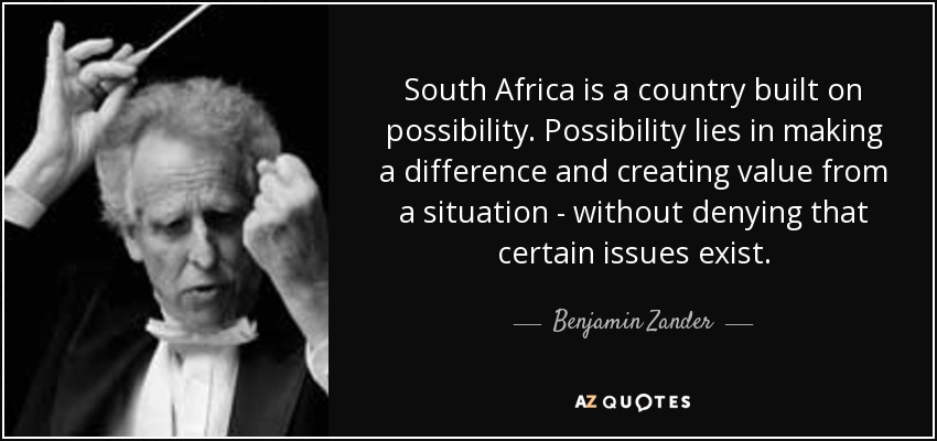 South Africa is a country built on possibility. Possibility lies in making a difference and creating value from a situation - without denying that certain issues exist. - Benjamin Zander