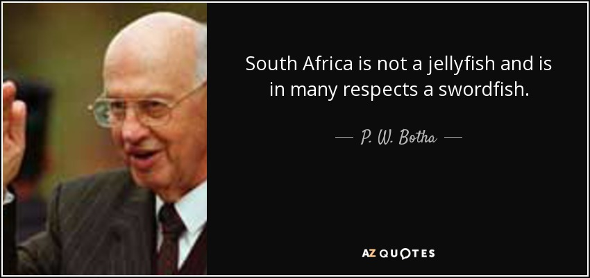 South Africa is not a jellyfish and is in many respects a swordfish. - P. W. Botha