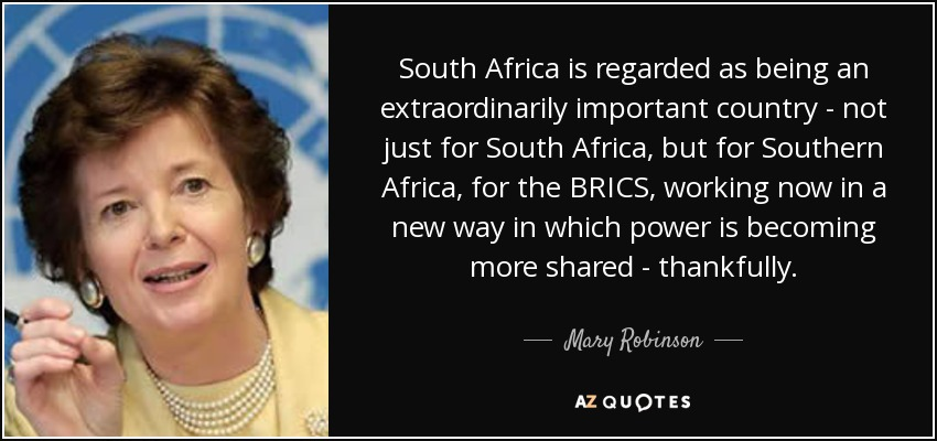 South Africa is regarded as being an extraordinarily important country - not just for South Africa, but for Southern Africa, for the BRICS, working now in a new way in which power is becoming more shared - thankfully. - Mary Robinson