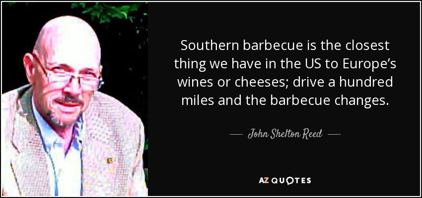 Southern barbecue is the closest thing we have in the US to Europe's wines or cheeses; drive a hundred miles and the barbecue changes. - John Shelton Reed