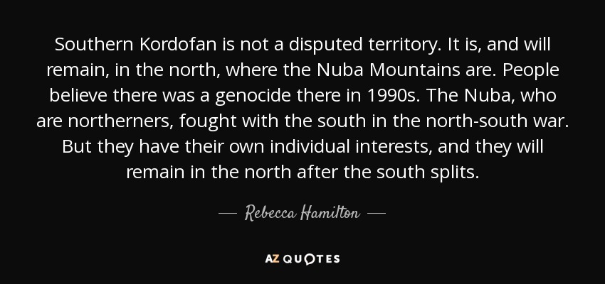 Southern Kordofan is not a disputed territory. It is, and will remain, in the north, where the Nuba Mountains are. People believe there was a genocide there in 1990s. The Nuba, who are northerners, fought with the south in the north-south war. But they have their own individual interests, and they will remain in the north after the south splits. - Rebecca Hamilton