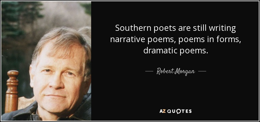 Southern poets are still writing narrative poems, poems in forms, dramatic poems. - Robert Morgan