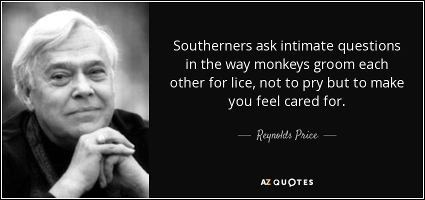Southerners ask intimate questions in the way monkeys groom each other for lice, not to pry but to make you feel cared for. - Reynolds Price