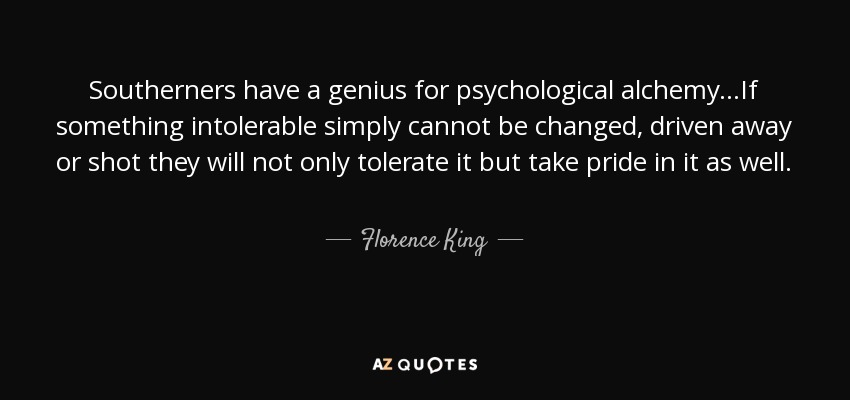 Southerners have a genius for psychological alchemy...If something intolerable simply cannot be changed, driven away or shot they will not only tolerate it but take pride in it as well. - Florence King