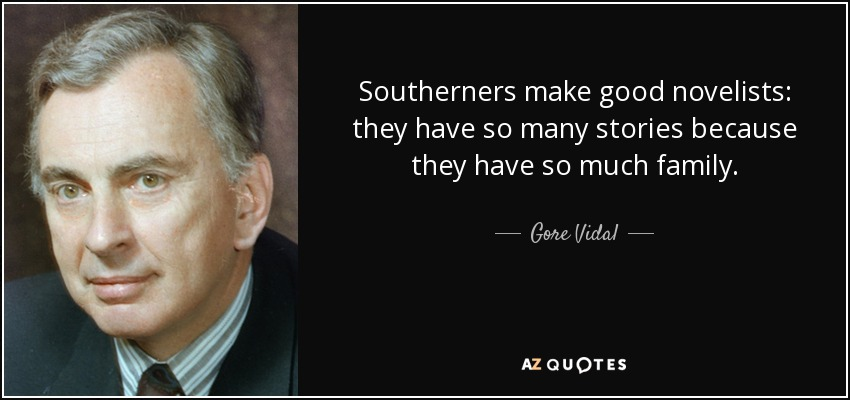 Southerners make good novelists: they have so many stories because they have so much family. - Gore Vidal
