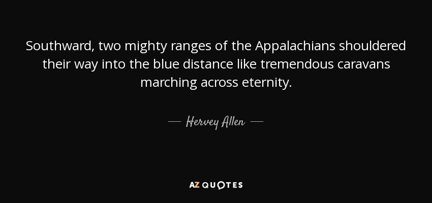 Southward, two mighty ranges of the Appalachians shouldered their way into the blue distance like tremendous caravans marching across eternity. - Hervey Allen