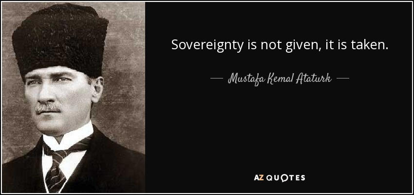 Sovereignty is not given, it is taken. - Mustafa Kemal Ataturk