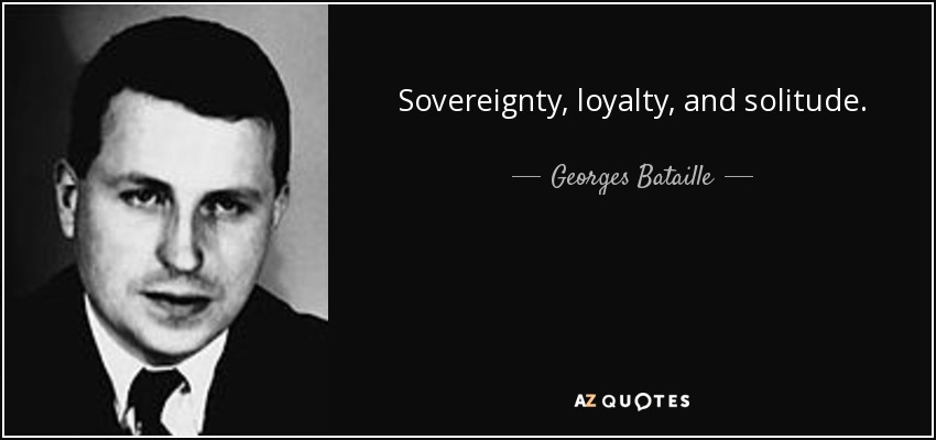 Sovereignty, loyalty, and solitude. - Georges Bataille