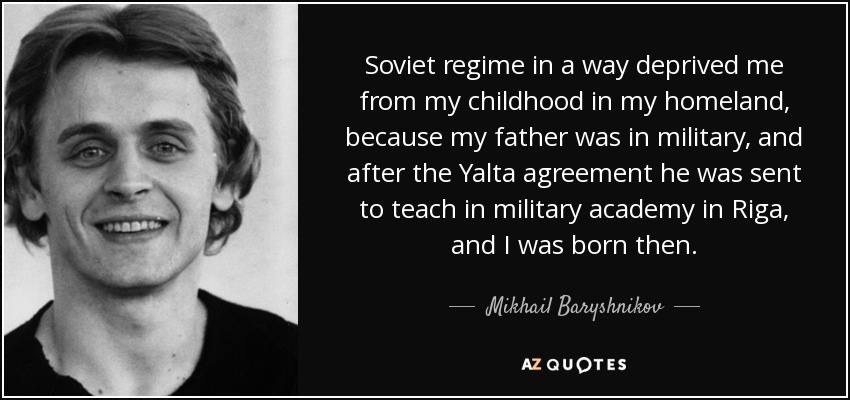 Soviet regime in a way deprived me from my childhood in my homeland, because my father was in military, and after the Yalta agreement he was sent to teach in military academy in Riga, and I was born then. - Mikhail Baryshnikov