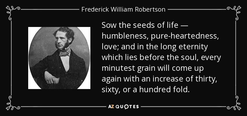 Sow the seeds of life — humbleness, pure-heartedness, love; and in the long eternity which lies before the soul, every minutest grain will come up again with an increase of thirty, sixty, or a hundred fold. - Frederick William Robertson
