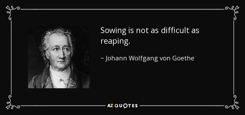 Sowing is not as difficult as reaping. - Johann Wolfgang von Goethe