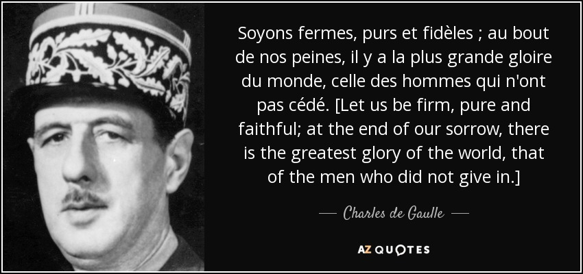 Soyons fermes, purs et fidèles ; au bout de nos peines, il y a la plus grande gloire du monde, celle des hommes qui n'ont pas cédé. [Let us be firm, pure and faithful; at the end of our sorrow, there is the greatest glory of the world, that of the men who did not give in.] - Charles de Gaulle