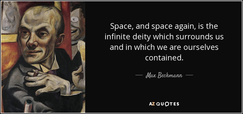 Space, and space again, is the infinite deity which surrounds us and in which we are ourselves contained. - Max Beckmann