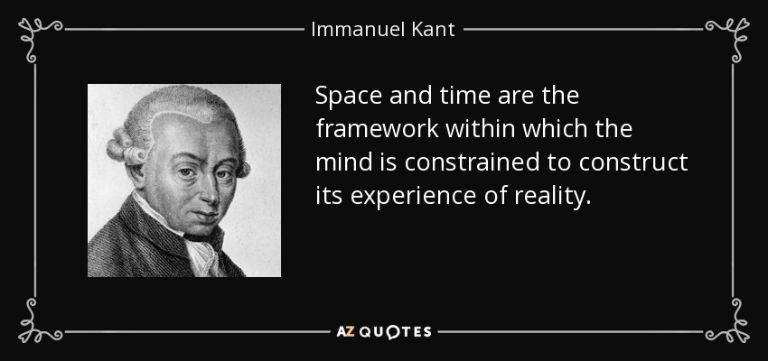 Space and time are the framework within which the mind is constrained to construct its experience of reality. - Immanuel Kant