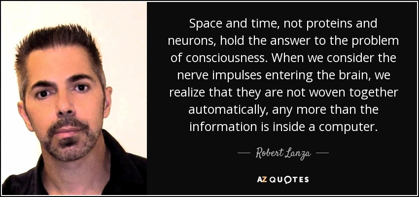 Space and time, not proteins and neurons, hold the answer to the problem of consciousness. When we consider the nerve impulses entering the brain, we realize that they are not woven together automatically, any more than the information is inside a computer. - Robert Lanza
