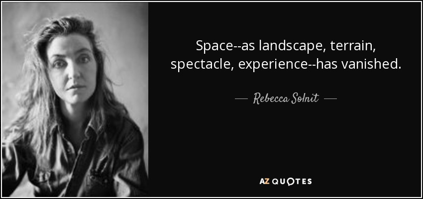 Space--as landscape, terrain, spectacle, experience--has vanished. - Rebecca Solnit