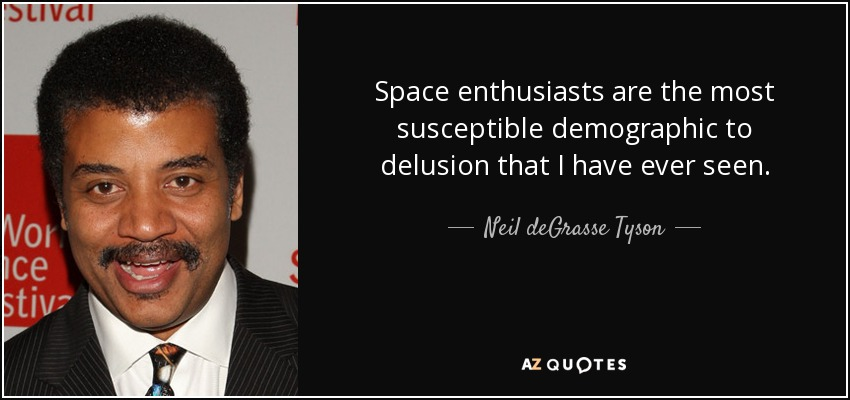 Space enthusiasts are the most susceptible demographic to delusion that I have ever seen. - Neil deGrasse Tyson