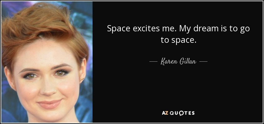 Space excites me. My dream is to go to space. - Karen Gillan