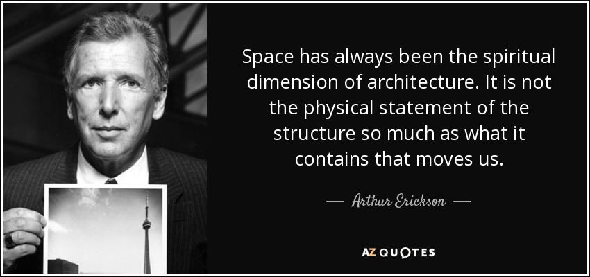 Space has always been the spiritual dimension of architecture. It is not the physical statement of the structure so much as what it contains that moves us. - Arthur Erickson