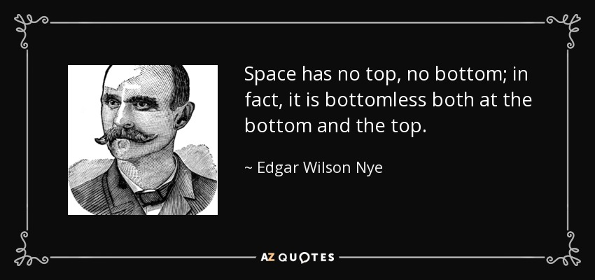 Space has no top, no bottom; in fact, it is bottomless both at the bottom and the top. - Edgar Wilson Nye