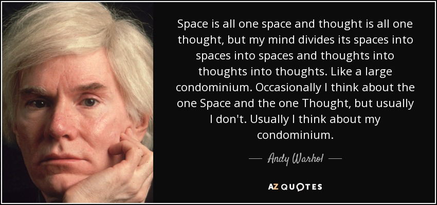 Space is all one space and thought is all one thought, but my mind divides its spaces into spaces into spaces and thoughts into thoughts into thoughts. Like a large condominium. Occasionally I think about the one Space and the one Thought, but usually I don't. Usually I think about my condominium. - Andy Warhol
