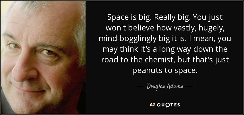 Space is big. Really big. You just won't believe how vastly, hugely, mind-bogglingly big it is. I mean, you may think it's a long way down the road to the chemist, but that's just peanuts to space. - Douglas Adams
