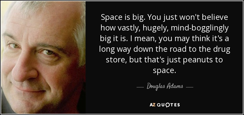 Space is big. You just won't believe how vastly, hugely, mind-bogglingly big it is. I mean, you may think it's a long way down the road to the drug store, but that's just peanuts to space. - Douglas Adams