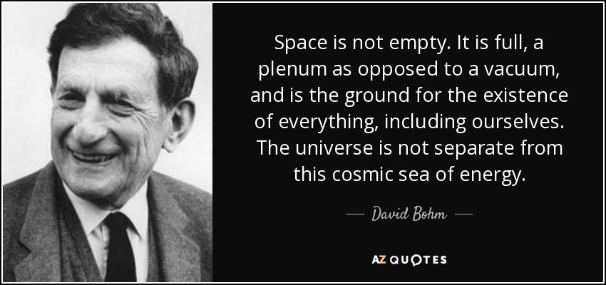 Space is not empty. It is full, a plenum as opposed to a vacuum, and is the ground for the existence of everything, including ourselves. The universe is not separate from this cosmic sea of energy. - David Bohm