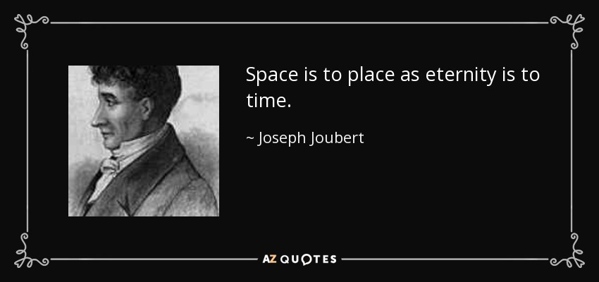 Space is to place as eternity is to time. - Joseph Joubert